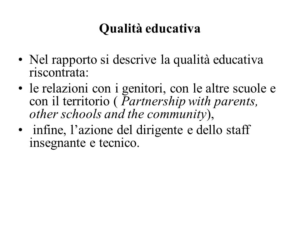 Qualità educativa Nel rapporto si descrive la qualità educativa riscontrata: le relazioni con i genitori, con le altre scuole e con il territorio ( Partnership with parents, other schools and the community), infine, lazione del dirigente e dello staff insegnante e tecnico.