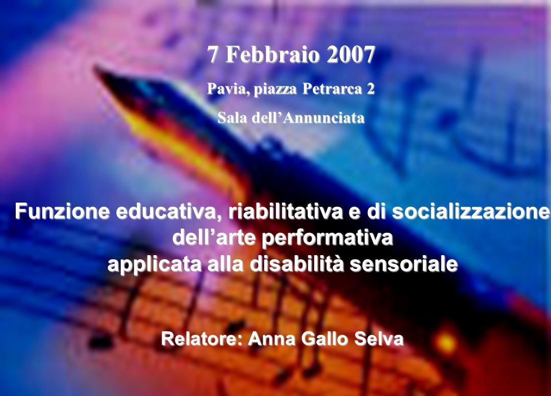 Funzione educativa, riabilitativa e di socializzazione dellarte performativa applicata alla disabilità sensoriale Relatore: Anna Gallo Selva 7 Febbraio 2007 Pavia, piazza Petrarca 2 Sala dellAnnunciata