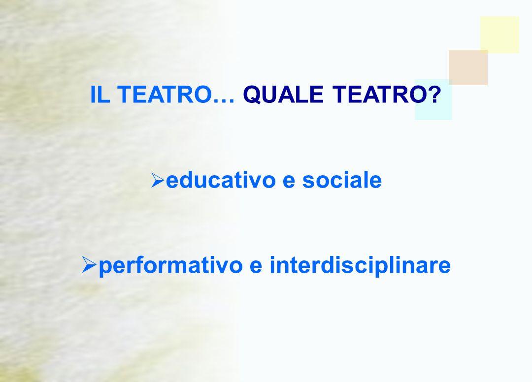 IL TEATRO… QUALE TEATRO? educativo e sociale performativo e interdisciplinare