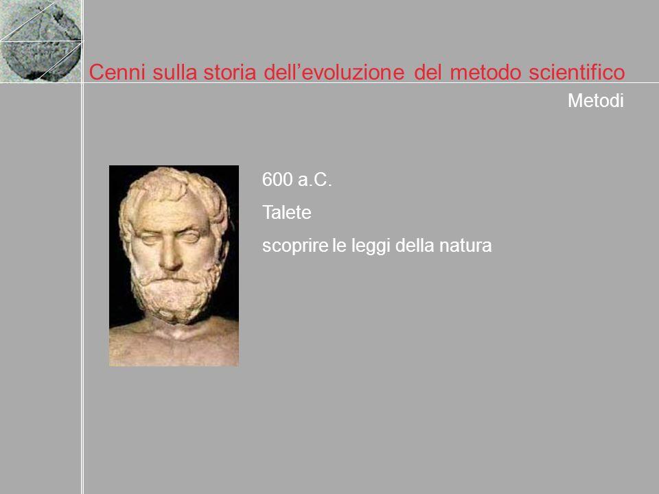 Cenni sulla storia dellevoluzione del metodo scientifico 600 a.C. Talete scoprire le leggi della natura Metodi