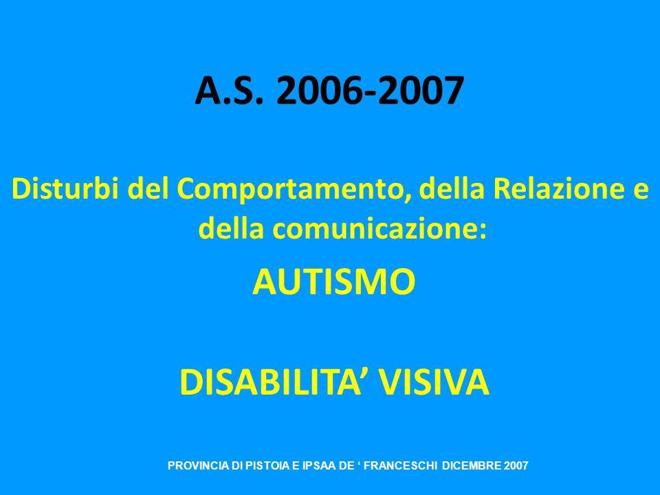 A.S. 2006-2007 Disturbi del Comportamento, della Relazione e della comunicazione: AUTISMO DISABILITA VISIVA PROVINCIA DI PISTOIA E IPSAA DE FRANCESCHI