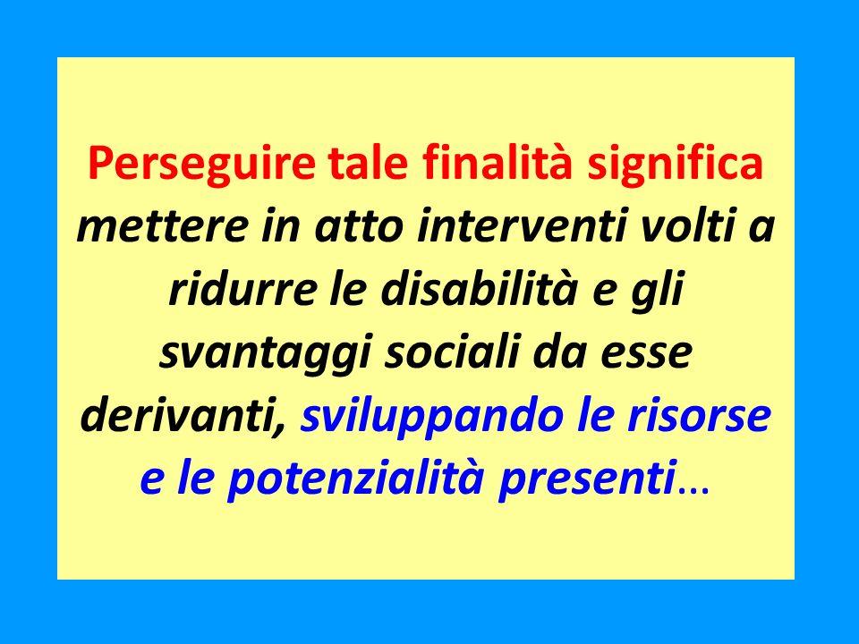 Perseguire tale finalità significa mettere in atto interventi volti a ridurre le disabilità e gli svantaggi sociali da esse derivanti, sviluppando le