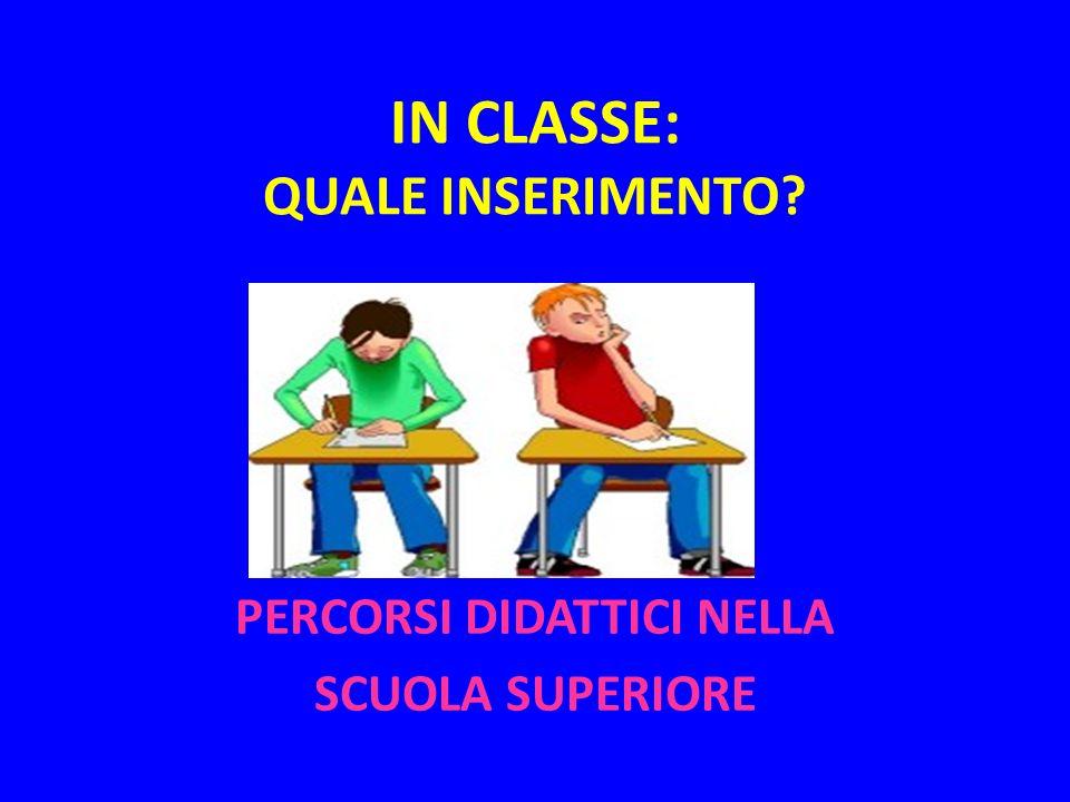 IN CLASSE: QUALE INSERIMENTO? PERCORSI DIDATTICI NELLA SCUOLA SUPERIORE