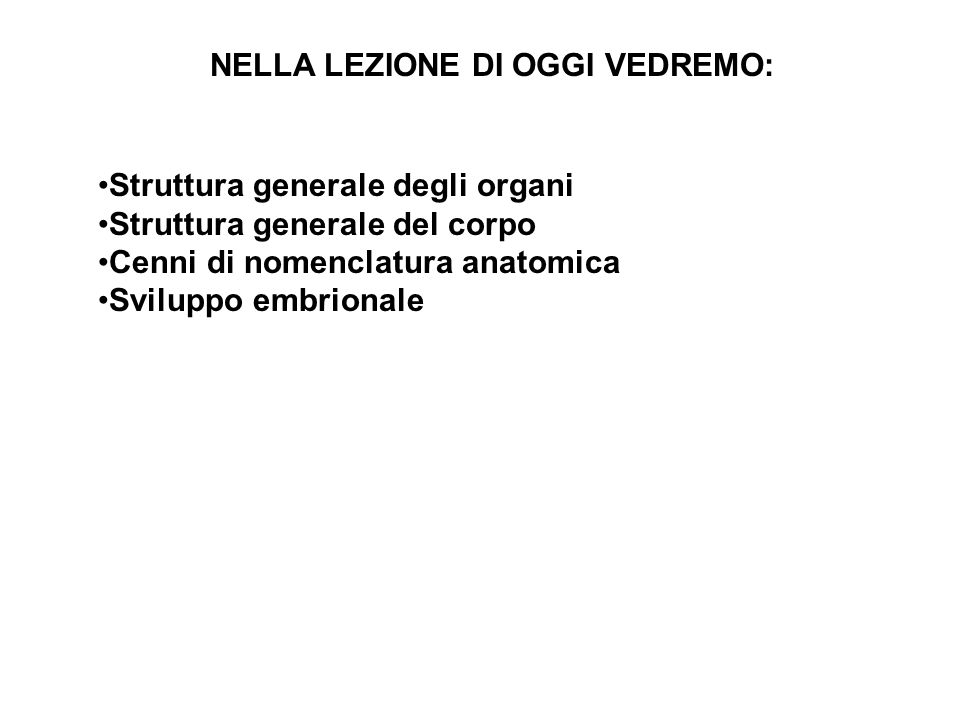Struttura generale degli organi Struttura generale del corpo Cenni di nomenclatura anatomica Sviluppo embrionale NELLA LEZIONE DI OGGI VEDREMO: