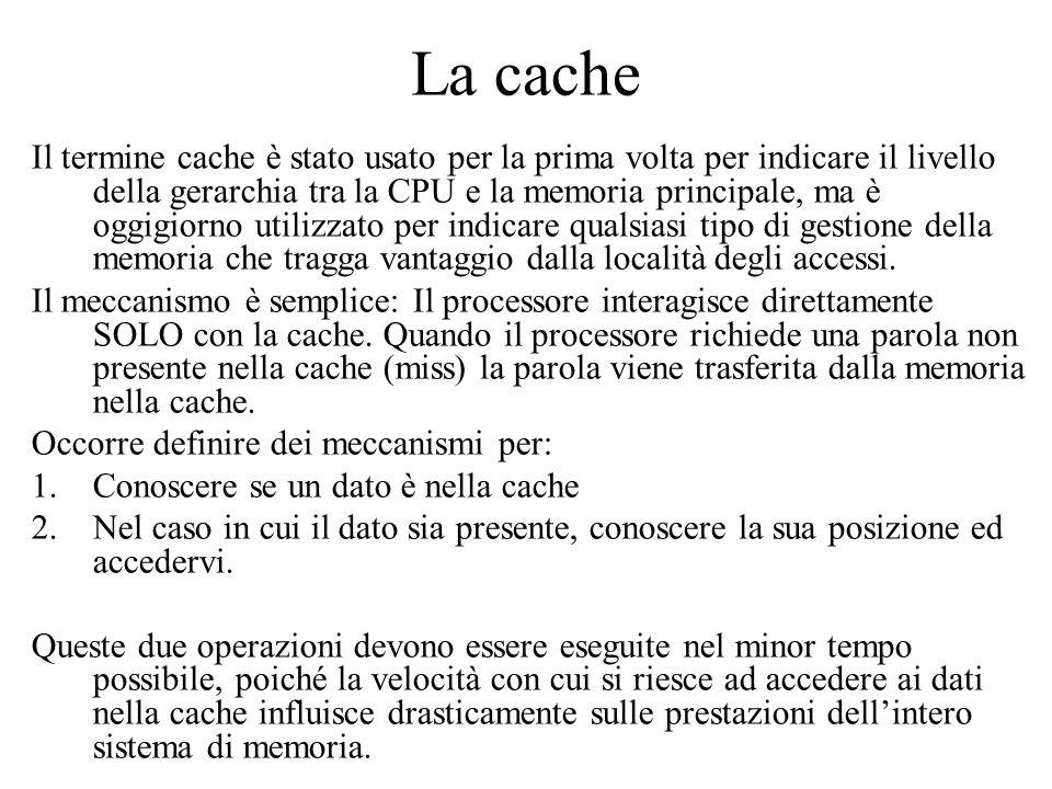 La cache Il termine cache è stato usato per la prima volta per indicare il livello della gerarchia tra la CPU e la memoria principale, ma è oggigiorno