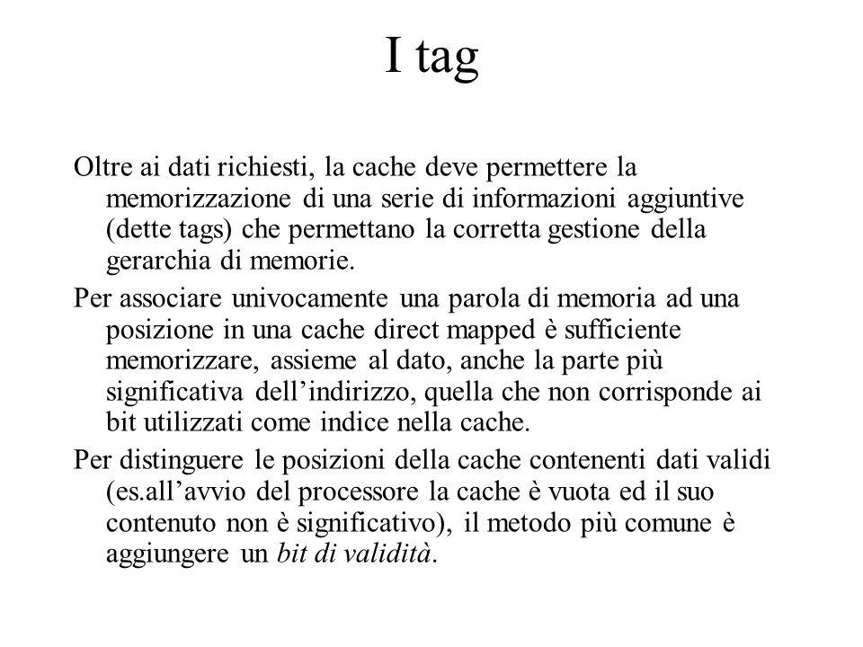 I tag Oltre ai dati richiesti, la cache deve permettere la memorizzazione di una serie di informazioni aggiuntive (dette tags) che permettano la corre