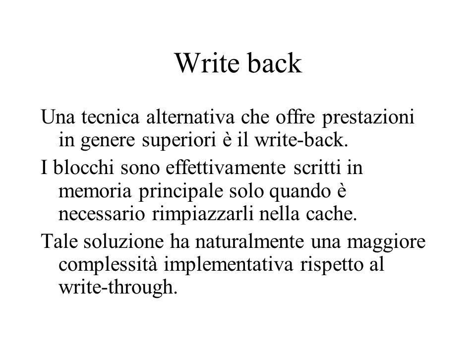 Write back Una tecnica alternativa che offre prestazioni in genere superiori è il write-back. I blocchi sono effettivamente scritti in memoria princip