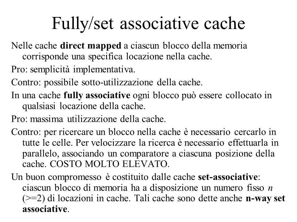 Fully/set associative cache Nelle cache direct mapped a ciascun blocco della memoria corrisponde una specifica locazione nella cache. Pro: semplicità