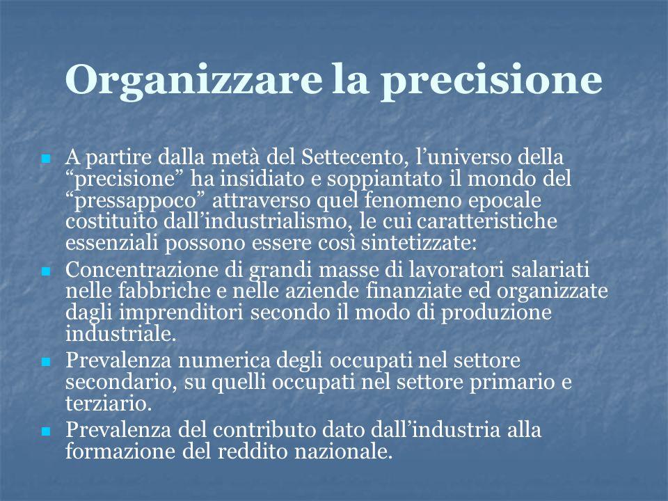 Organizzare la precisione A partire dalla metà del Settecento, luniverso della precisione ha insidiato e soppiantato il mondo del pressappoco attraver