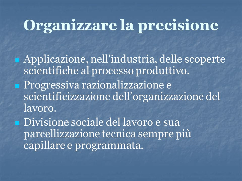 Organizzare la precisione Applicazione, nellindustria, delle scoperte scientifiche al processo produttivo. Progressiva razionalizzazione e scientifici