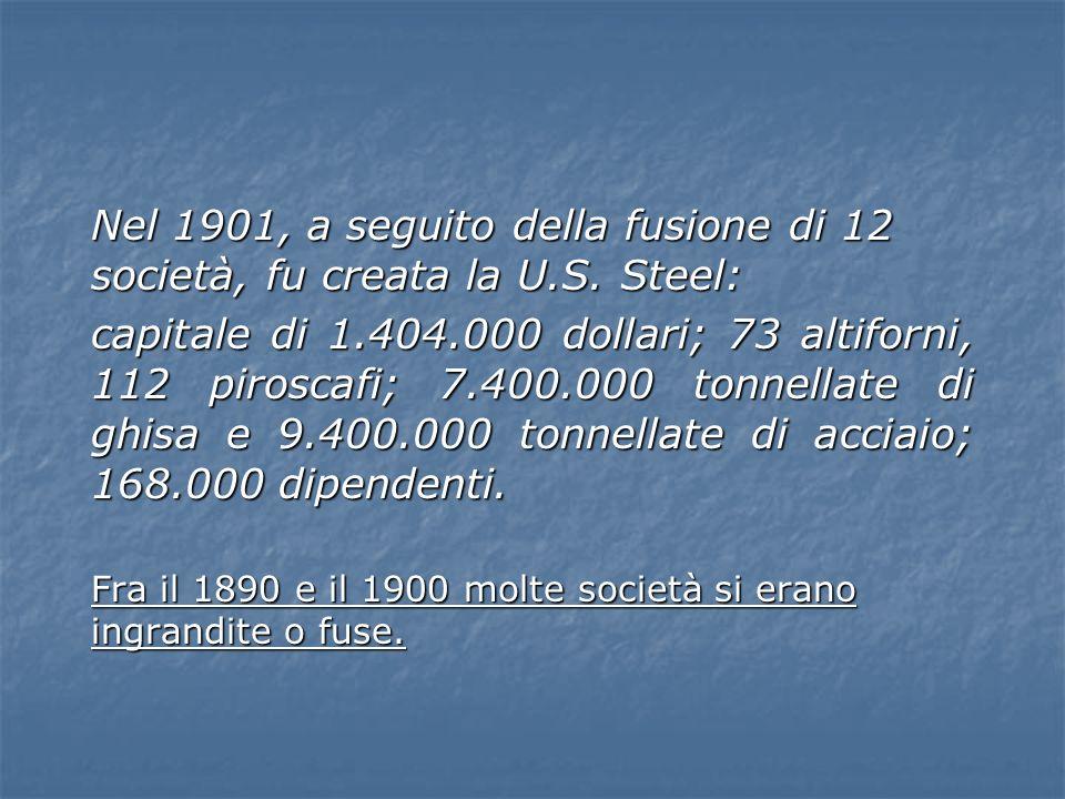 Nel 1901, a seguito della fusione di 12 società, fu creata la U.S. Steel: capitale di 1.404.000 dollari; 73 altiforni, 112 piroscafi; 7.400.000 tonnel