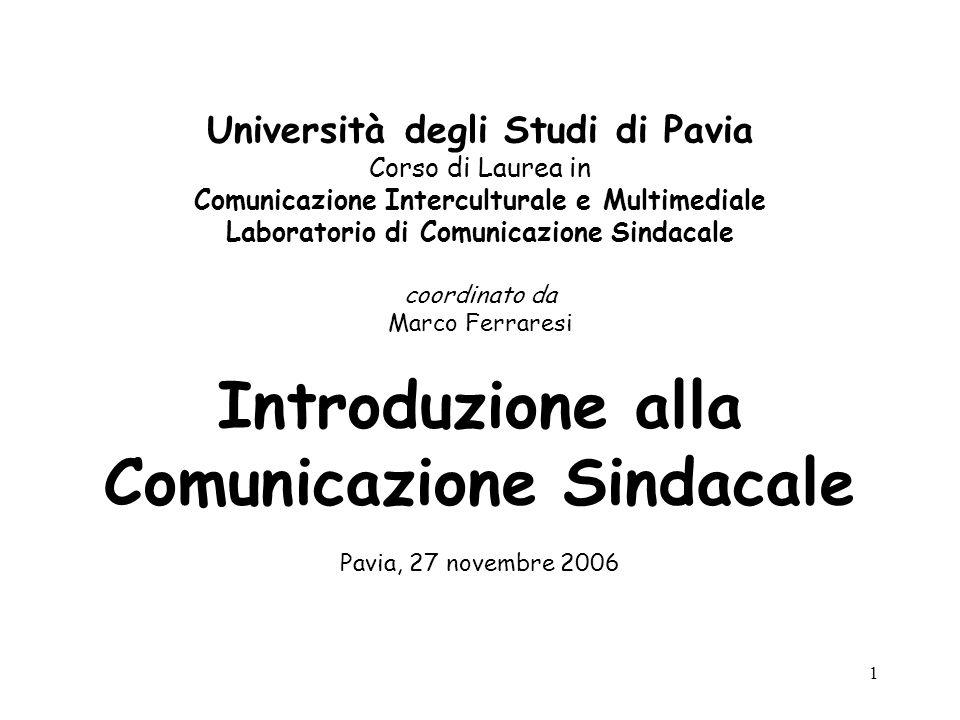 1 Università degli Studi di Pavia Corso di Laurea in Comunicazione Interculturale e Multimediale Laboratorio di Comunicazione Sindacale coordinato da Marco Ferraresi Introduzione alla Comunicazione Sindacale Pavia, 27 novembre 2006