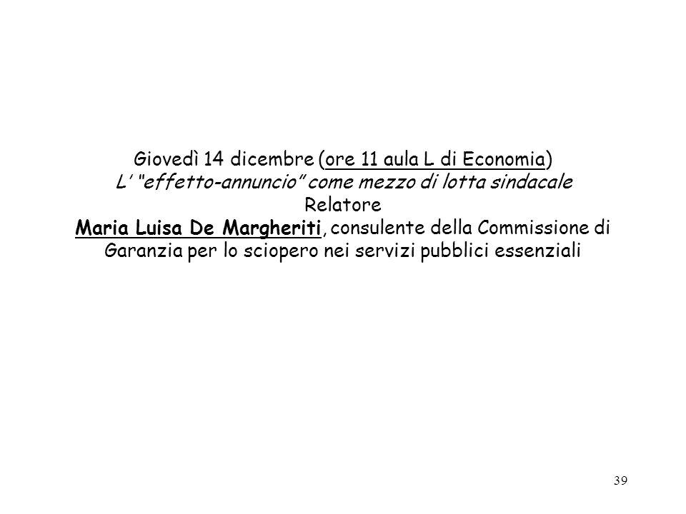 39 Giovedì 14 dicembre (ore 11 aula L di Economia) L effetto-annuncio come mezzo di lotta sindacale Relatore Maria Luisa De Margheriti, consulente della Commissione di Garanzia per lo sciopero nei servizi pubblici essenziali