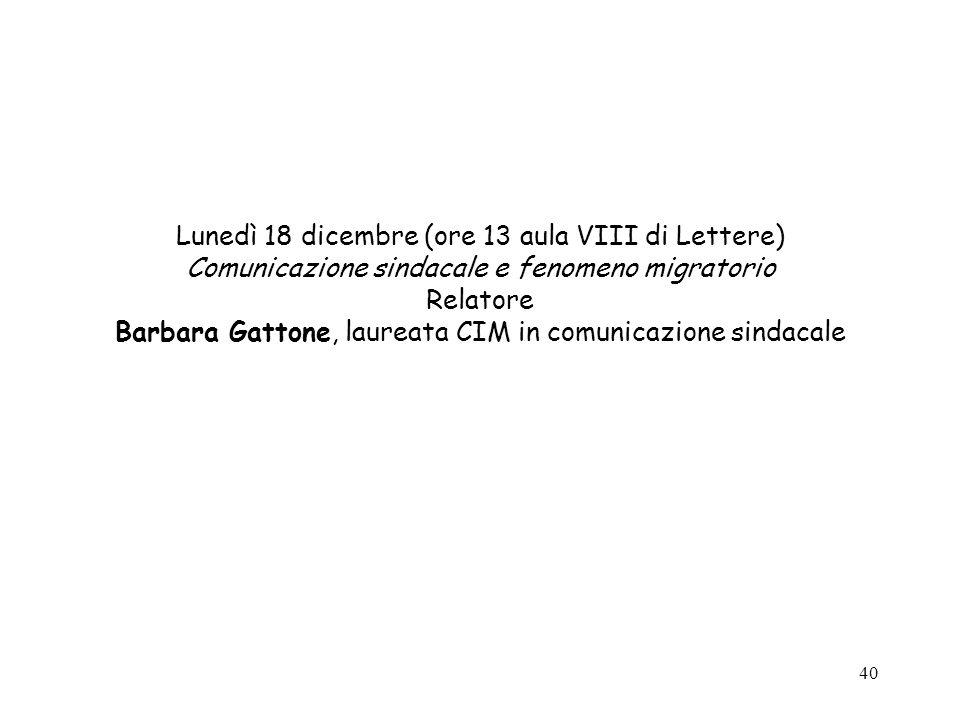 40 Lunedì 18 dicembre (ore 13 aula VIII di Lettere) Comunicazione sindacale e fenomeno migratorio Relatore Barbara Gattone, laureata CIM in comunicazione sindacale
