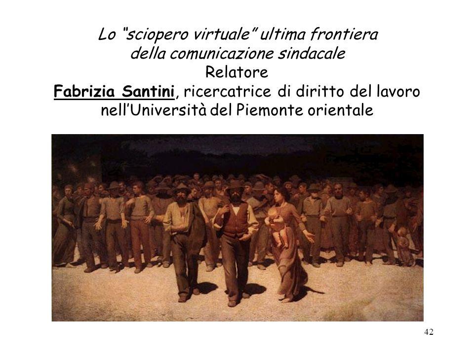 42 Lo sciopero virtuale ultima frontiera della comunicazione sindacale Relatore Fabrizia Santini, ricercatrice di diritto del lavoro nellUniversità de