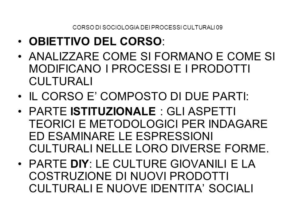 SOCIOLOGIA DEI PROCESSI CULTURALI 09 LE CULTURE GIOVANILI: –ESPRESSIONE INDIVIDUALIZZATA DI CAPACITA ESPRESSIVE –COSTRUZIONE DI NUOVE IDENTITA SOCIALI –PRODUZIONE DI NUOVE PROPOSTE CULTURALI –REALIZZAZIONE DI NUOVE FORME PRODUTTIVE