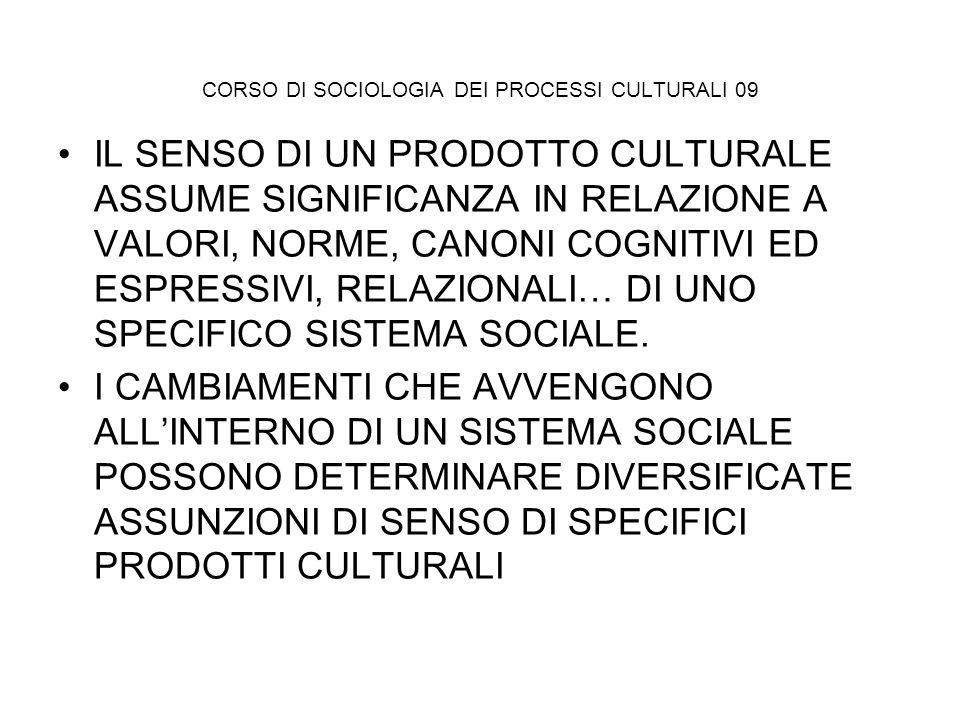 CORSO DI SOCIOLOGIA DEI PROCESSI CULTURALI 09 IL SENSO DI UN PRODOTTO CULTURALE ASSUME SIGNIFICANZA IN RELAZIONE A VALORI, NORME, CANONI COGNITIVI ED