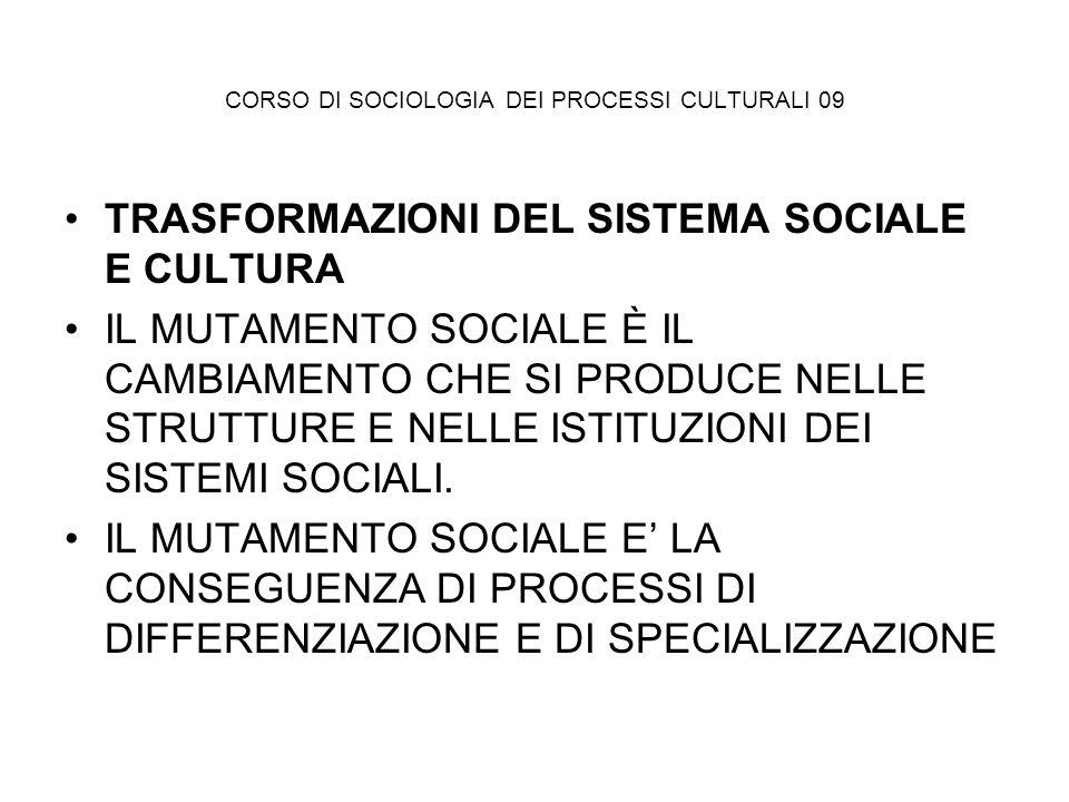 CORSO DI SOCIOLOGIA DEI PROCESSI CULTURALI 09 TRASFORMAZIONI DEL SISTEMA SOCIALE E CULTURA IL MUTAMENTO SOCIALE È IL CAMBIAMENTO CHE SI PRODUCE NELLE