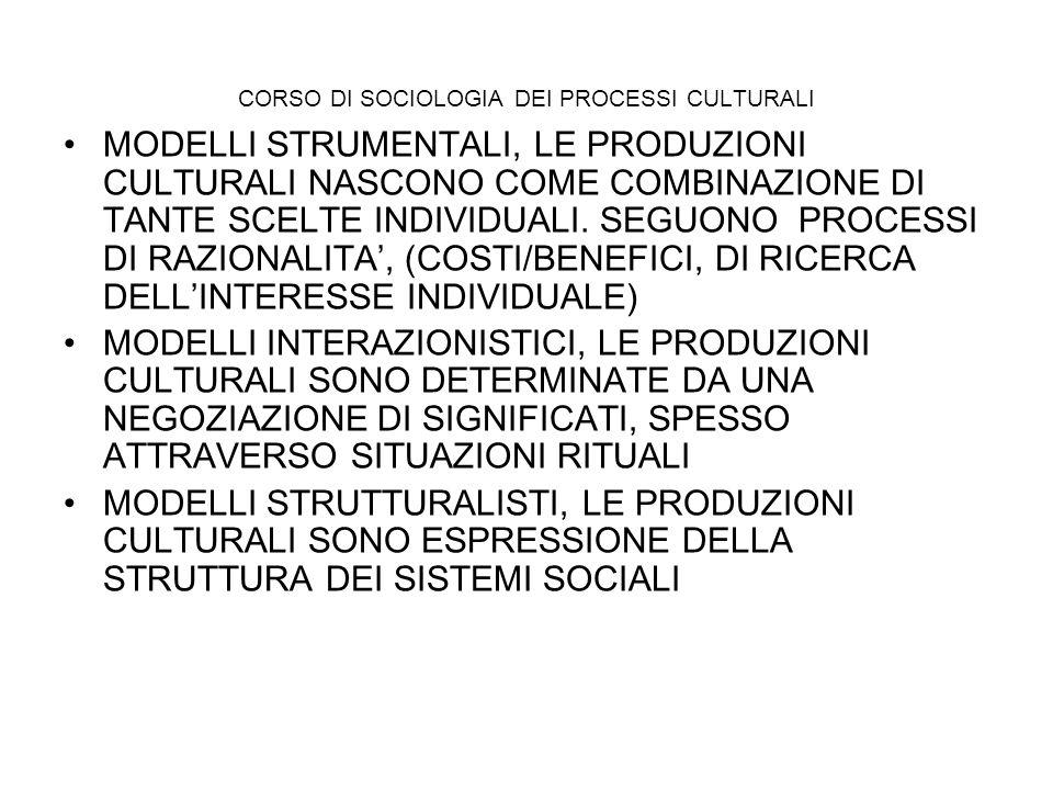 CORSO DI SOCIOLOGIA DEI PROCESSI CULTURALI MODELLI STRUMENTALI, LE PRODUZIONI CULTURALI NASCONO COME COMBINAZIONE DI TANTE SCELTE INDIVIDUALI. SEGUONO