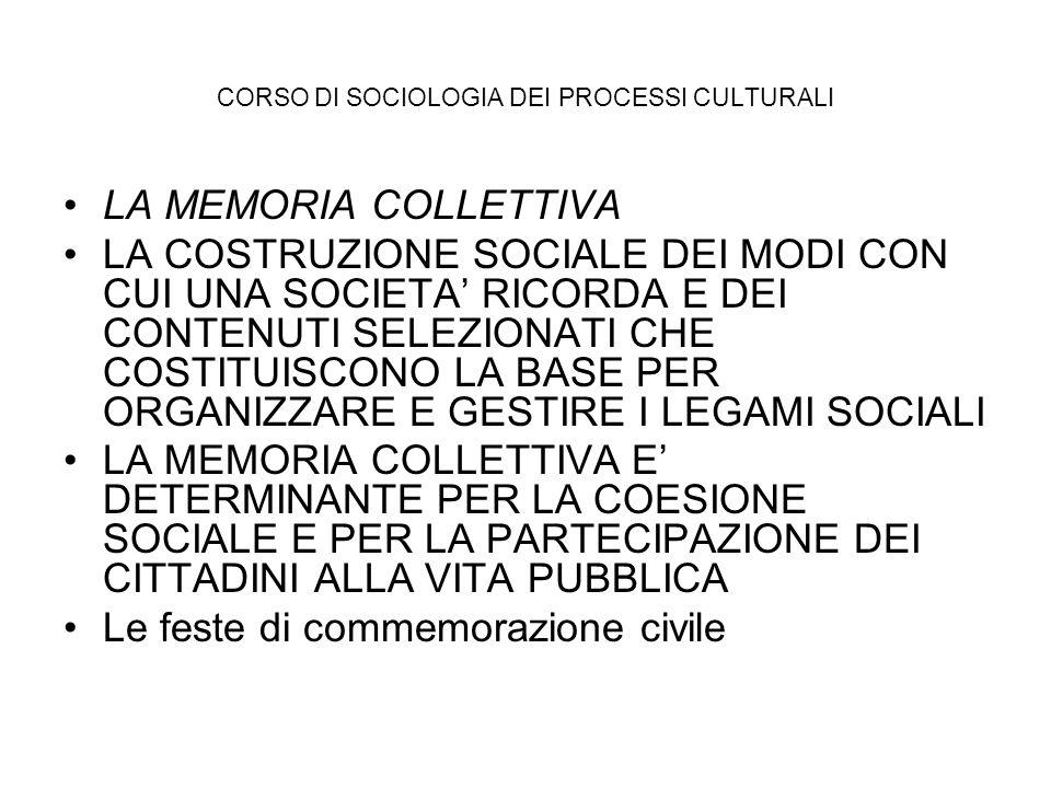 CORSO DI SOCIOLOGIA DEI PROCESSI CULTURALI LA MEMORIA COLLETTIVA LA COSTRUZIONE SOCIALE DEI MODI CON CUI UNA SOCIETA RICORDA E DEI CONTENUTI SELEZIONA