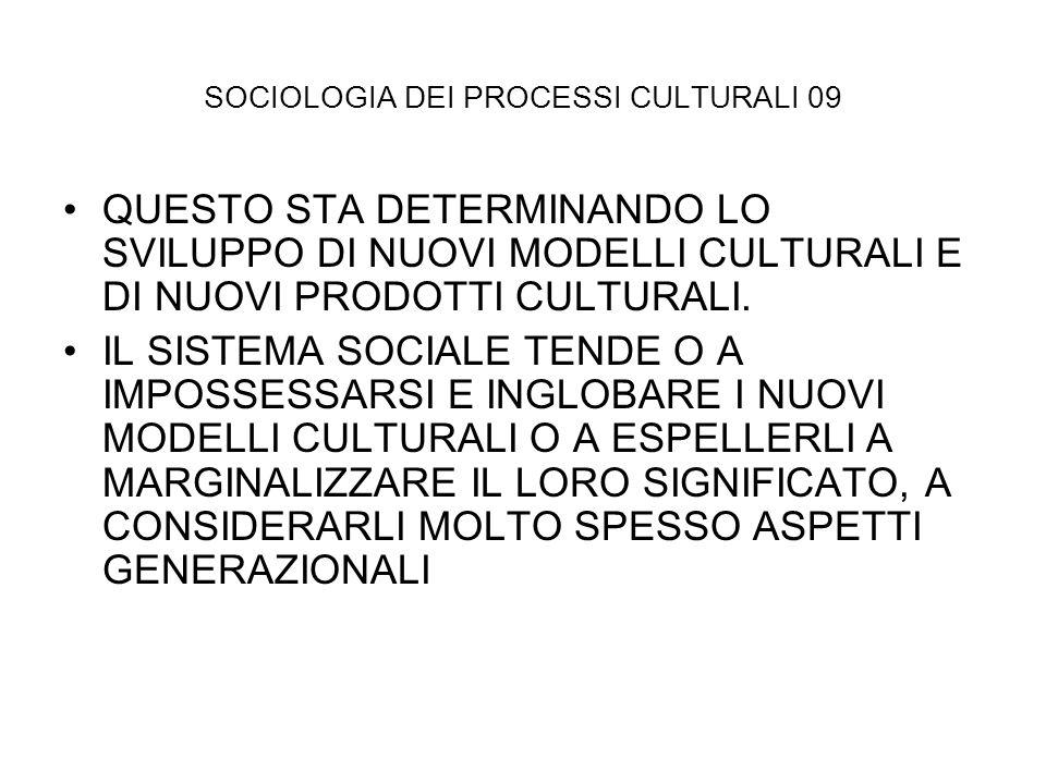 SOCIOLOGIA DEI PROCESSI CULTURALI 09 QUESTO STA DETERMINANDO LO SVILUPPO DI NUOVI MODELLI CULTURALI E DI NUOVI PRODOTTI CULTURALI. IL SISTEMA SOCIALE