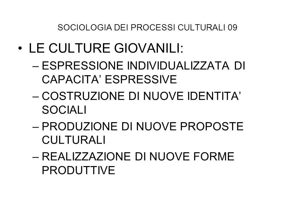 SOCIOLOGIA DEI PROCESSI CULTURALI 09 LE CULTURE GIOVANILI: –ESPRESSIONE INDIVIDUALIZZATA DI CAPACITA ESPRESSIVE –COSTRUZIONE DI NUOVE IDENTITA SOCIALI