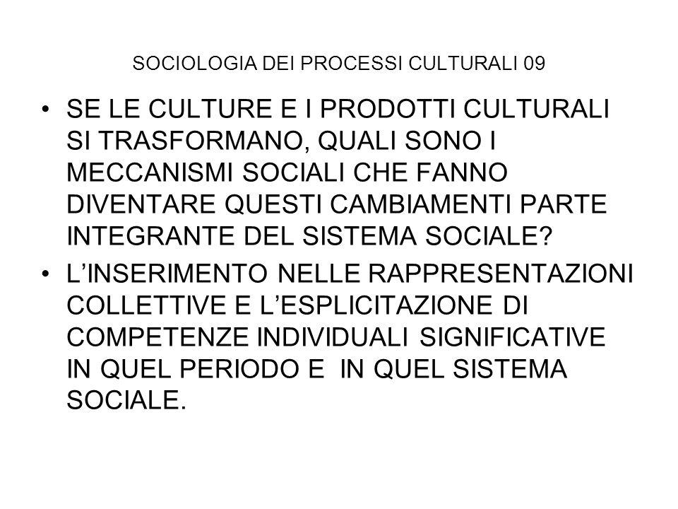 SOCIOLOGIA DEI PROCESSI CULTURALI 09 SE LE CULTURE E I PRODOTTI CULTURALI SI TRASFORMANO, QUALI SONO I MECCANISMI SOCIALI CHE FANNO DIVENTARE QUESTI C