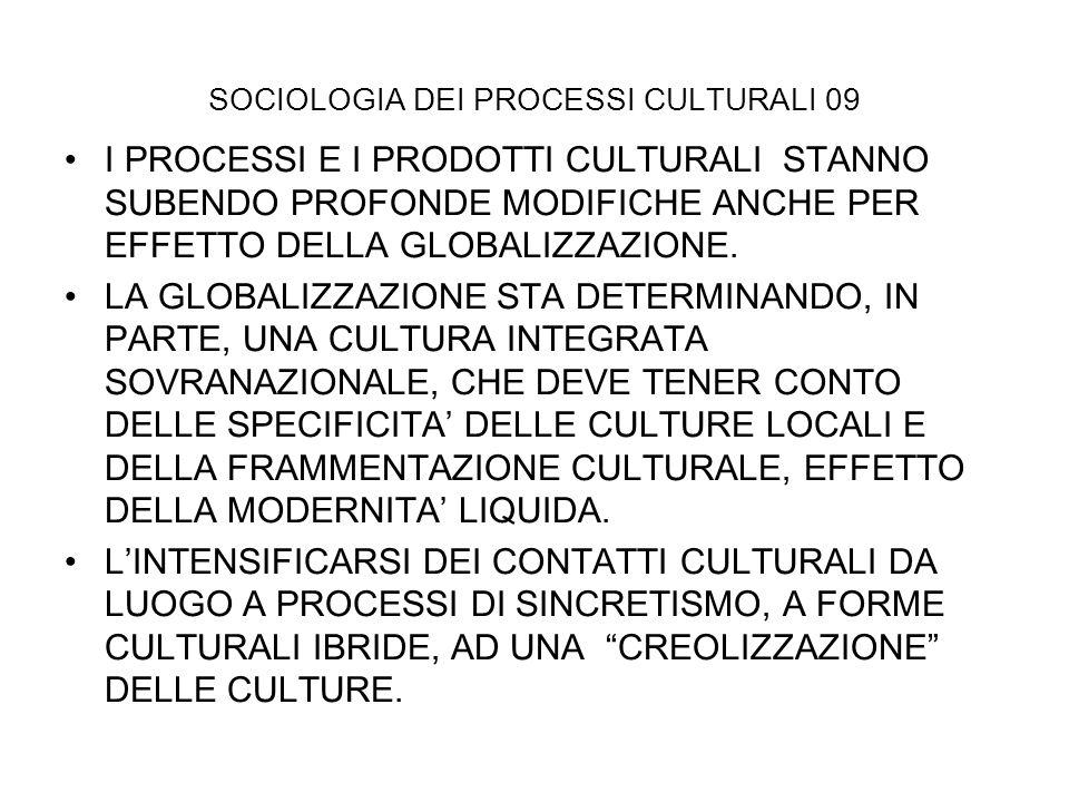 SOCIOLOGIA DEI PROCESSI CULTURALI 09 I PROCESSI E I PRODOTTI CULTURALI STANNO SUBENDO PROFONDE MODIFICHE ANCHE PER EFFETTO DELLA GLOBALIZZAZIONE. LA G