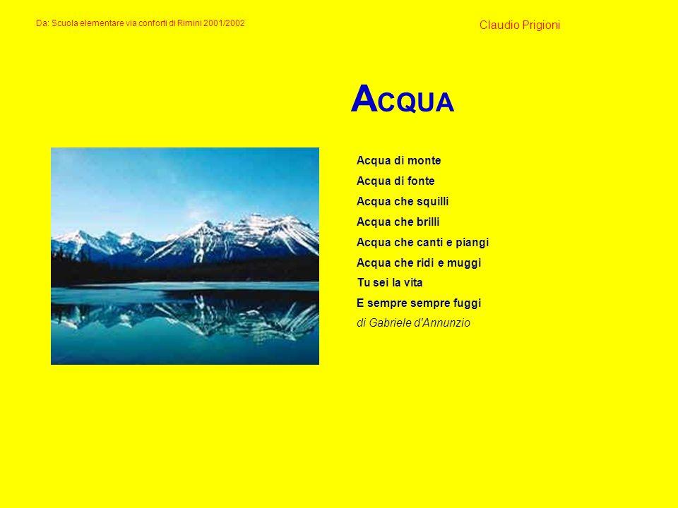 A CQUA Acqua di monte Acqua di fonte Acqua che squilli Acqua che brilli Acqua che canti e piangi Acqua che ridi e muggi Tu sei la vita E sempre sempre
