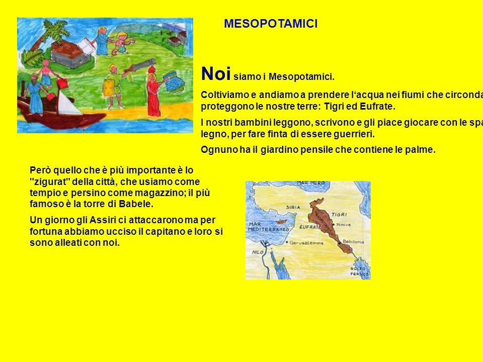 MESOPOTAMICI Noi siamo i Mesopotamici. Coltiviamo e andiamo a prendere lacqua nei fiumi che circondano e proteggono le nostre terre: Tigri ed Eufrate.