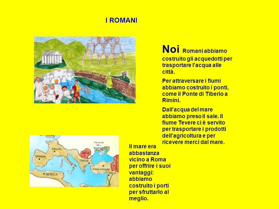 I ROMANI Il mare era abbastanza vicino a Roma per offrire i suoi vantaggi: abbiamo costruito i porti per sfruttarlo al meglio. Noi Romani abbiamo cost