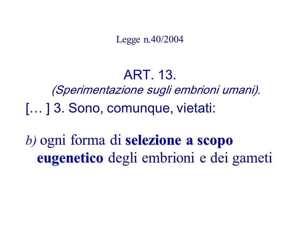Legge n.40/2004 ART. 13. (Sperimentazione sugli embrioni umani). [… ] 3. Sono, comunque, vietati: selezione a scopo eugenetico b) ogni forma di selezi