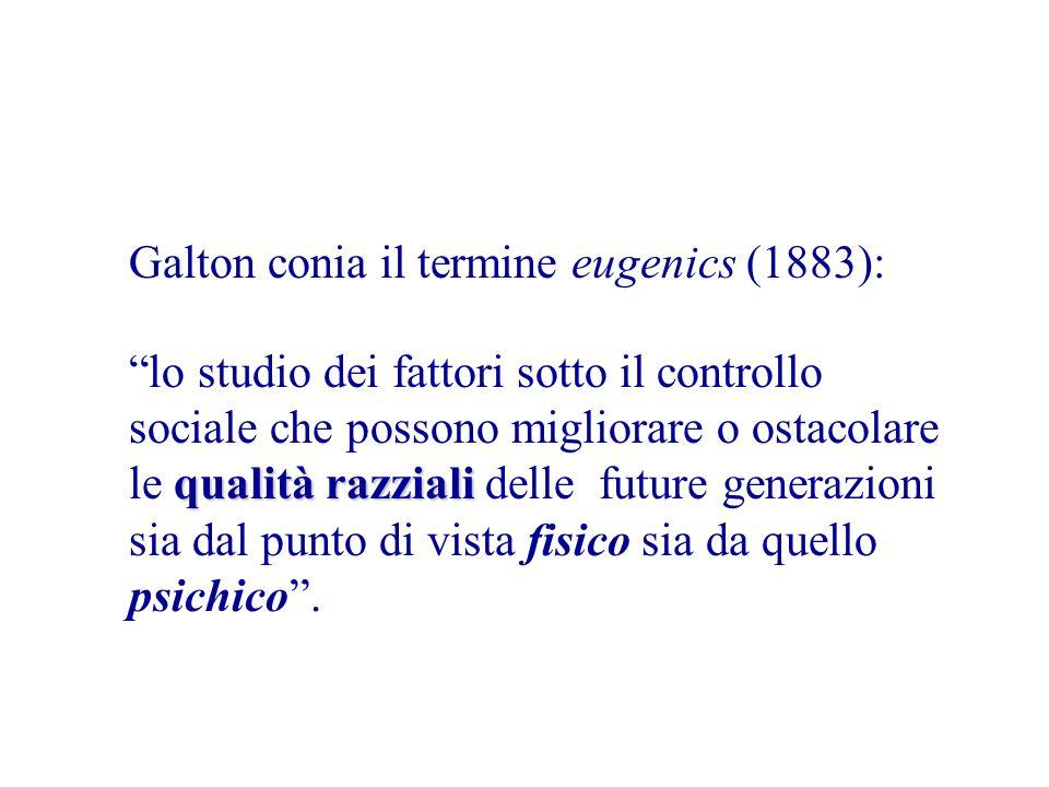 Galton conia il termine eugenics (1883): qualità razziali lo studio dei fattori sotto il controllo sociale che possono migliorare o ostacolare le qualità razziali delle future generazioni sia dal punto di vista fisico sia da quello psichico.