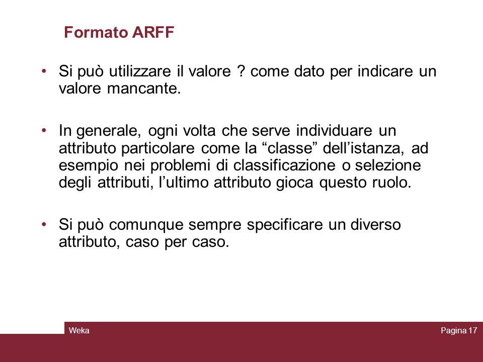 WekaPagina 17 Formato ARFF Si può utilizzare il valore ? come dato per indicare un valore mancante. In generale, ogni volta che serve individuare un a