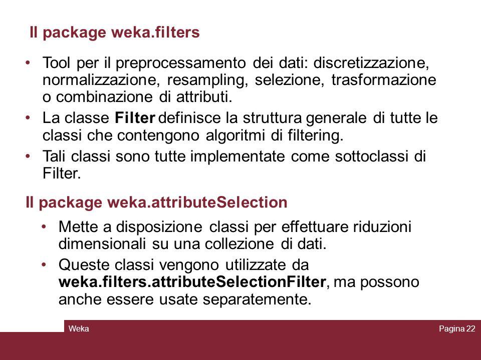WekaPagina 22 Il package weka.filters Tool per il preprocessamento dei dati: discretizzazione, normalizzazione, resampling, selezione, trasformazione