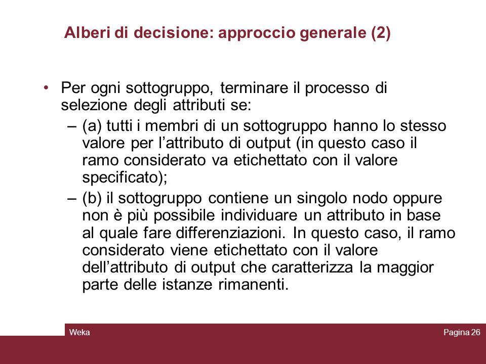WekaPagina 26 Alberi di decisione: approccio generale (2) Per ogni sottogruppo, terminare il processo di selezione degli attributi se: –(a) tutti i me