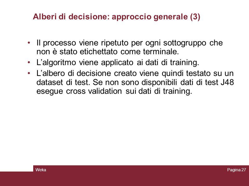 WekaPagina 27 Alberi di decisione: approccio generale (3) Il processo viene ripetuto per ogni sottogruppo che non è stato etichettato come terminale.