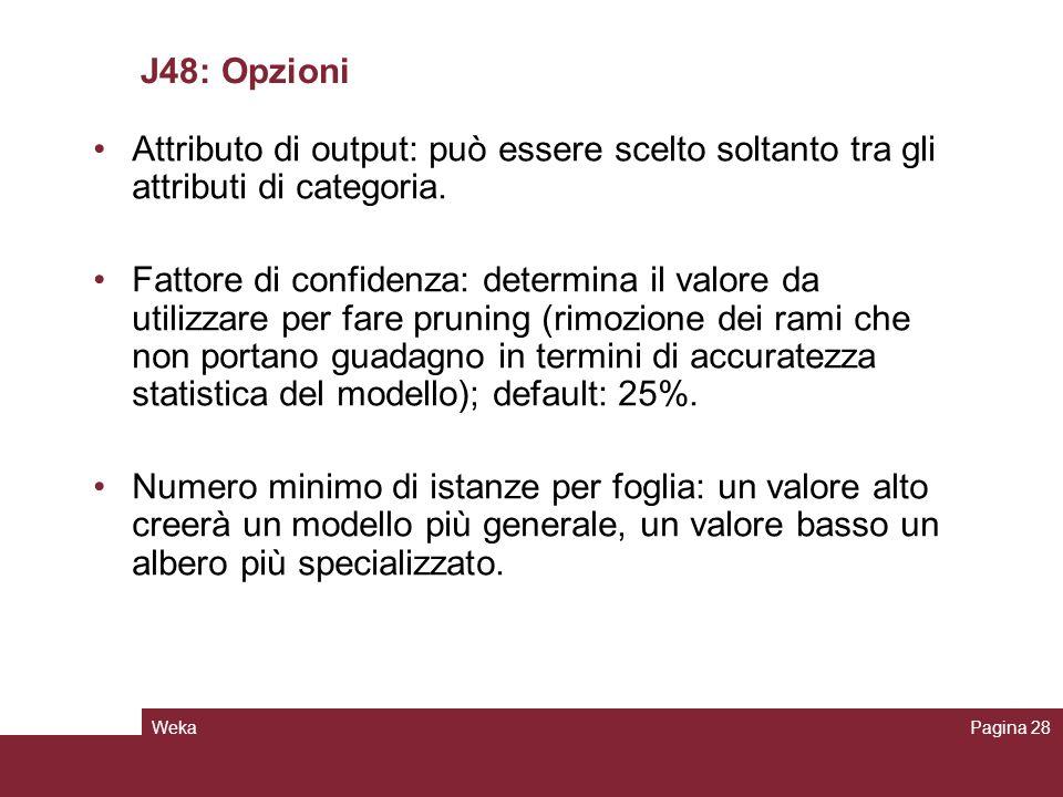 WekaPagina 28 J48: Opzioni Attributo di output: può essere scelto soltanto tra gli attributi di categoria. Fattore di confidenza: determina il valore