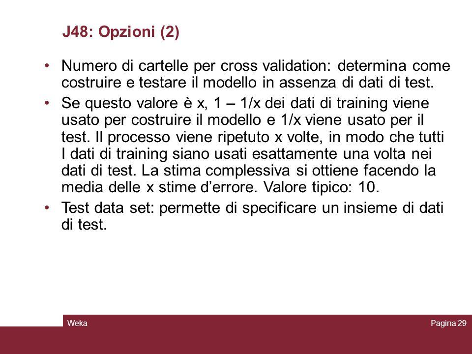WekaPagina 29 J48: Opzioni (2) Numero di cartelle per cross validation: determina come costruire e testare il modello in assenza di dati di test. Se q