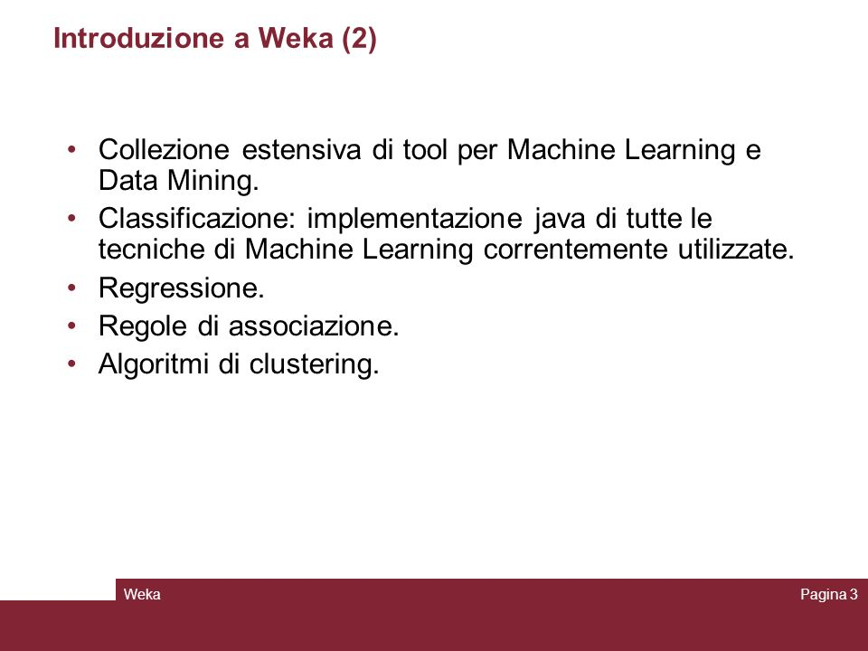 WekaPagina 4 Weka: schemi per la classificazione Decision trees Rule learners Naïve Bayes Decision Tables Locally weighted regression SVM Instance-based learners Logistic regression