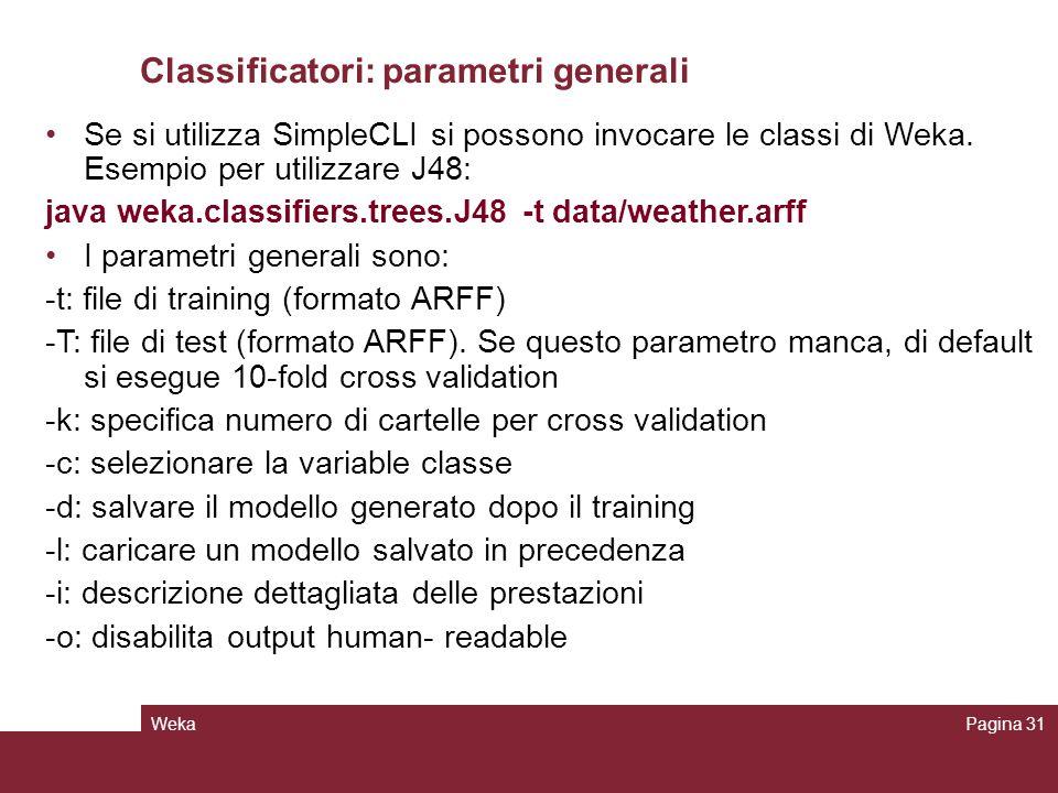 WekaPagina 31 Classificatori: parametri generali Se si utilizza SimpleCLI si possono invocare le classi di Weka. Esempio per utilizzare J48: java weka