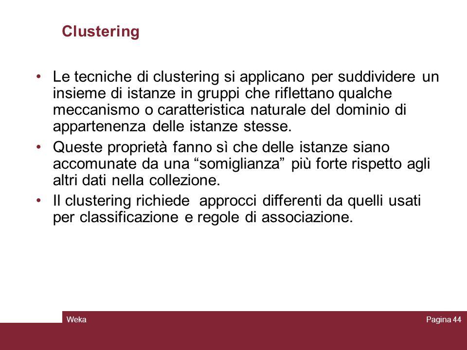 WekaPagina 44 Clustering Le tecniche di clustering si applicano per suddividere un insieme di istanze in gruppi che riflettano qualche meccanismo o ca