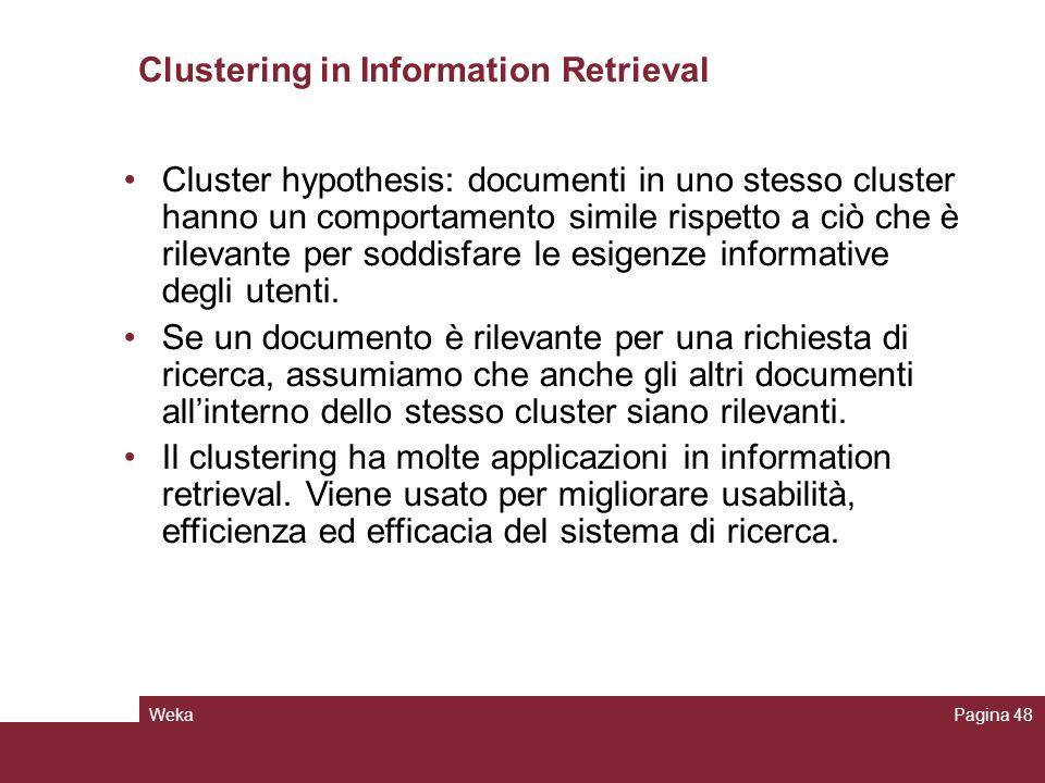 WekaPagina 48 Clustering in Information Retrieval Cluster hypothesis: documenti in uno stesso cluster hanno un comportamento simile rispetto a ciò che