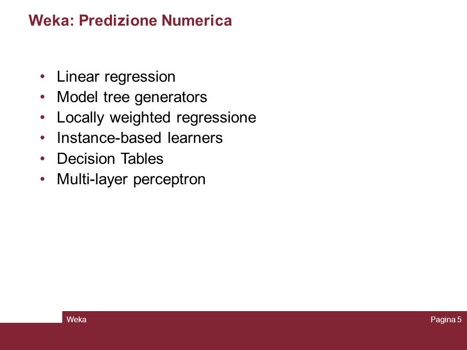 WekaPagina 5 Weka: Predizione Numerica Linear regression Model tree generators Locally weighted regressione Instance-based learners Decision Tables Mu