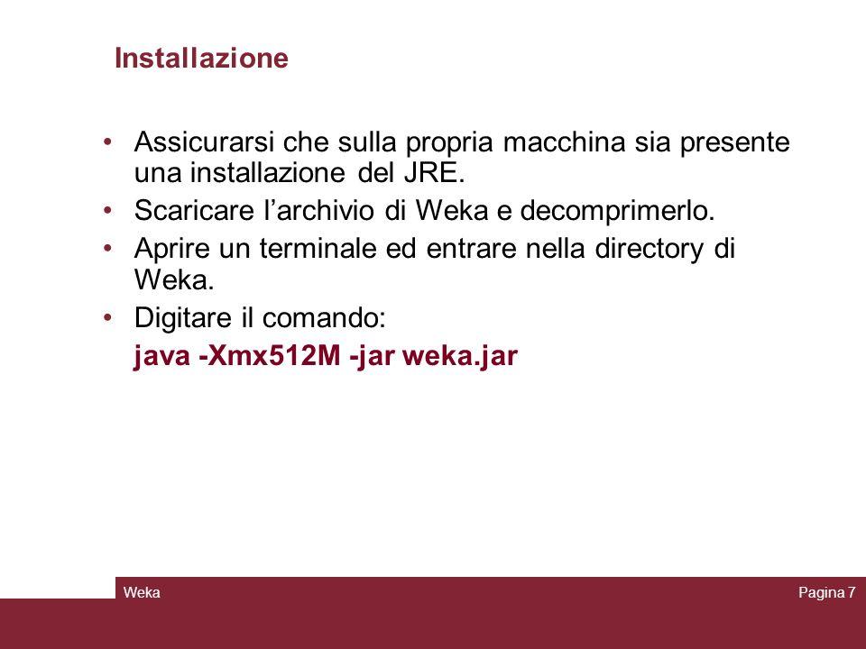 WekaPagina 7 Installazione Assicurarsi che sulla propria macchina sia presente una installazione del JRE. Scaricare larchivio di Weka e decomprimerlo.