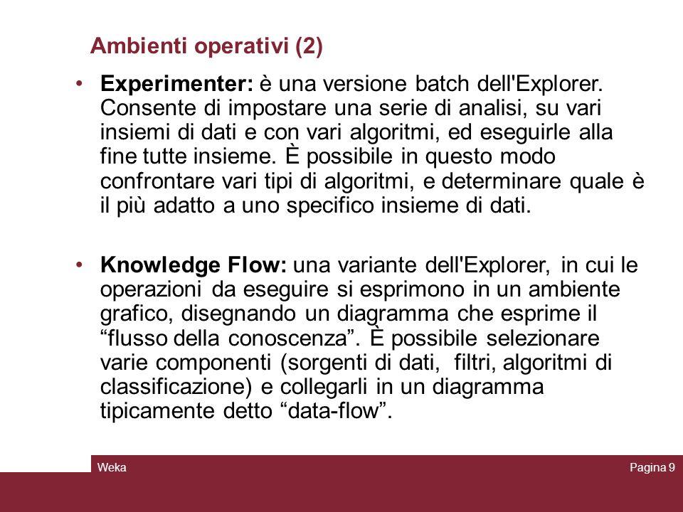 WekaPagina 9 Ambienti operativi (2) Experimenter: è una versione batch dell'Explorer. Consente di impostare una serie di analisi, su vari insiemi di d