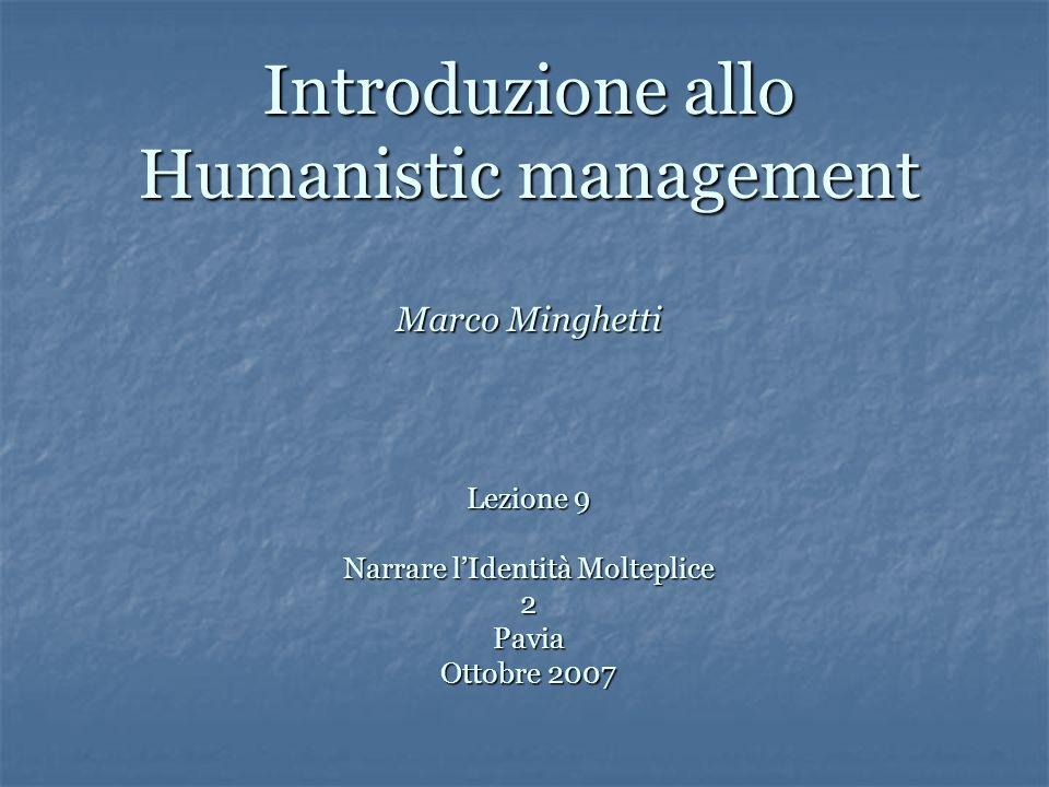 Introduzione allo Humanistic management Marco Minghetti Lezione 9 Narrare lIdentità Molteplice 2 Pavia Ottobre 2007
