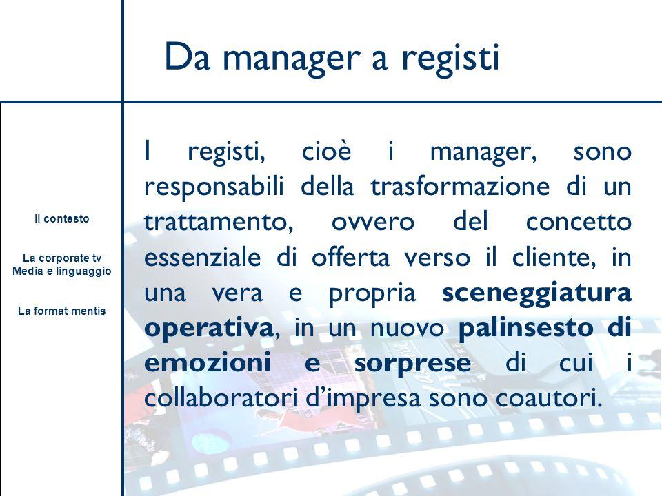 Il contesto La corporate tv Media e linguaggio La format mentis Da manager a registi I registi, cioè i manager, sono responsabili della trasformazione