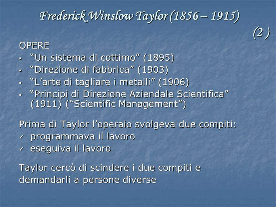 OPERE Un sistema di cottimo (1895) Un sistema di cottimo (1895) Direzione di fabbrica (1903) Direzione di fabbrica (1903) Larte di tagliare i metalli (1906) Larte di tagliare i metalli (1906) Principi di Direzione Aziendale Scientifica (1911) (Scientific Management) Principi di Direzione Aziendale Scientifica (1911) (Scientific Management) Prima di Taylor loperaio svolgeva due compiti: programmava il lavoro programmava il lavoro eseguiva il lavoro eseguiva il lavoro Taylor cercò di scindere i due compiti e demandarli a persone diverse Frederick Winslow Taylor (1856 – 1915) (2 )