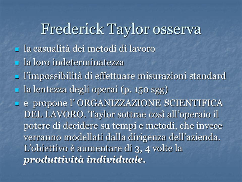 Frederick Taylor osserva la casualità dei metodi di lavoro la casualità dei metodi di lavoro la loro indeterminatezza la loro indeterminatezza limpossibilità di effettuare misurazioni standard limpossibilità di effettuare misurazioni standard la lentezza degli operai (p.